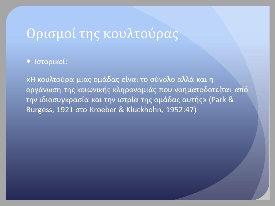 Ορισμοί της κουλτούρας Ιστορικοί: «Η κουλτούρα μιας ομάδας είναι το σύνολο αλλά και η οργάνωση της κοιωνικής κληρονομιάς που νοηματοδοτείται από την ιδιοσυγκρασία και την ιστρία της ομάδας αυτής» (Park & Burgess, 1921 στο Kroeber & Kluckhohn, 1952:47)