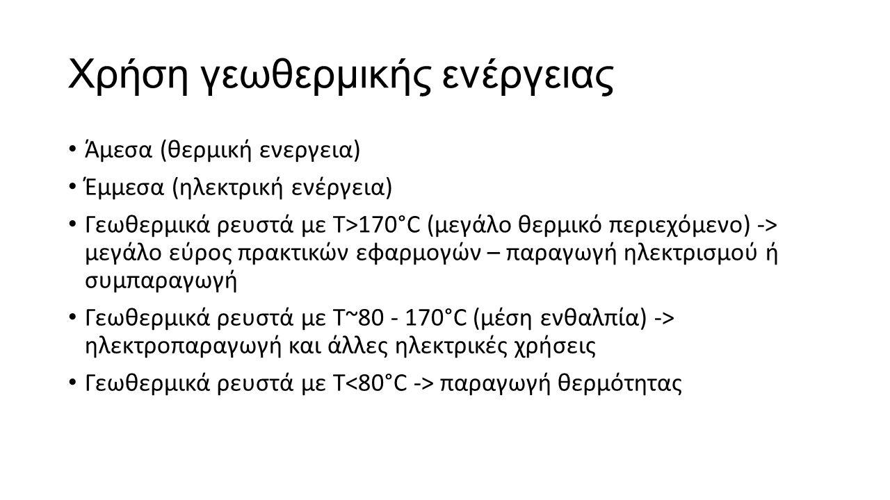 Χρήση γεωθερμικής ενέργειας Άμεσα (θερμική ενεργεια) Έμμεσα (ηλεκτρική ενέργεια) Γεωθερμικά ρευστά με Τ>170°C (μεγάλο θερμικό περιεχόμενο) -> μεγάλο εύρος πρακτικών εφαρμογών – παραγωγή ηλεκτρισμού ή συμπαραγωγή Γεωθερμικά ρευστά με Τ~80 - 170°C (μέση ενθαλπία) -> ηλεκτροπαραγωγή και άλλες ηλεκτρικές χρήσεις Γεωθερμικά ρευστά με Τ παραγωγή θερμότητας