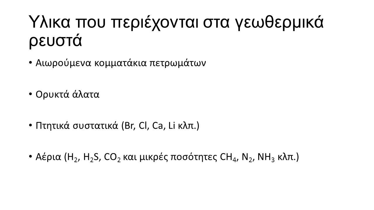 Υλικα που περιέχονται στα γεωθερμικά ρευστά Αιωρούμενα κομματάκια πετρωμάτων Ορυκτά άλατα Πτητικά συστατικά (Br, Cl, Ca, Li κλπ.) Αέρια (H 2, H 2 S, CO 2 και μικρές ποσότητες CH 4, N 2, NH 3 κλπ.)