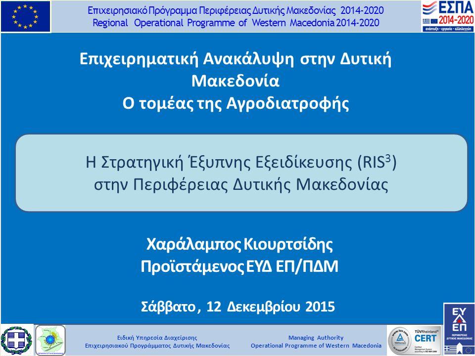 Ειδική Υπηρεσία Διαχείρισης Επιχειρησιακού Προγράμματος Δυτικής Μακεδονίας Επιχειρησιακό Πρόγραμμα Περιφέρειας Δυτικής Μακεδονίας 2014-2020 Regional Operational Programme of Western Macedonia 2014-2020 Managing Authority Operational Programme of Western Macedonia Σάββατο, 12 Δεκεμβρίου 2015 Η Στρατηγική Έξυπνης Εξειδίκευσης (RIS 3 ) στην Περιφέρειας Δυτικής Μακεδονίας Χαράλαμπος Κιουρτσίδης Προϊστάμενος ΕΥΔ ΕΠ/ΠΔΜ Επιχειρηματική Ανακάλυψη στην Δυτική Μακεδονία Ο τομέας της Αγροδιατροφής