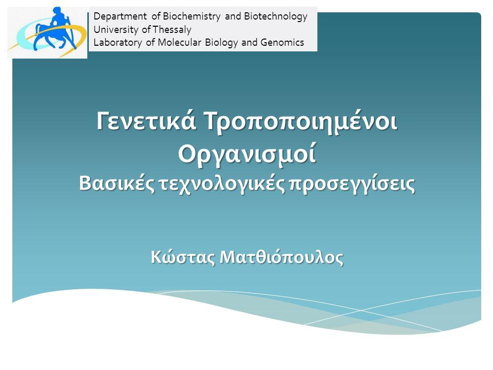 Γενετικά Τροποποιημένοι Οργανισμοί Βασικές τεχνολογικές προσεγγίσεις Κώστας Ματθιόπουλος Department of Biochemistry and Biotechnology University of Thessaly Laboratory of Molecular Biology and Genomics