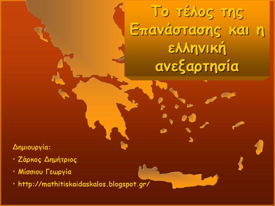 Το τέλος της Επανάστασης και η ελληνική ανεξαρτησία Δημιουργία: Ζάρκος Δημήτριος Μίσσιου Γεωργία http://mathitiskaidaskalos.blogspot.gr/