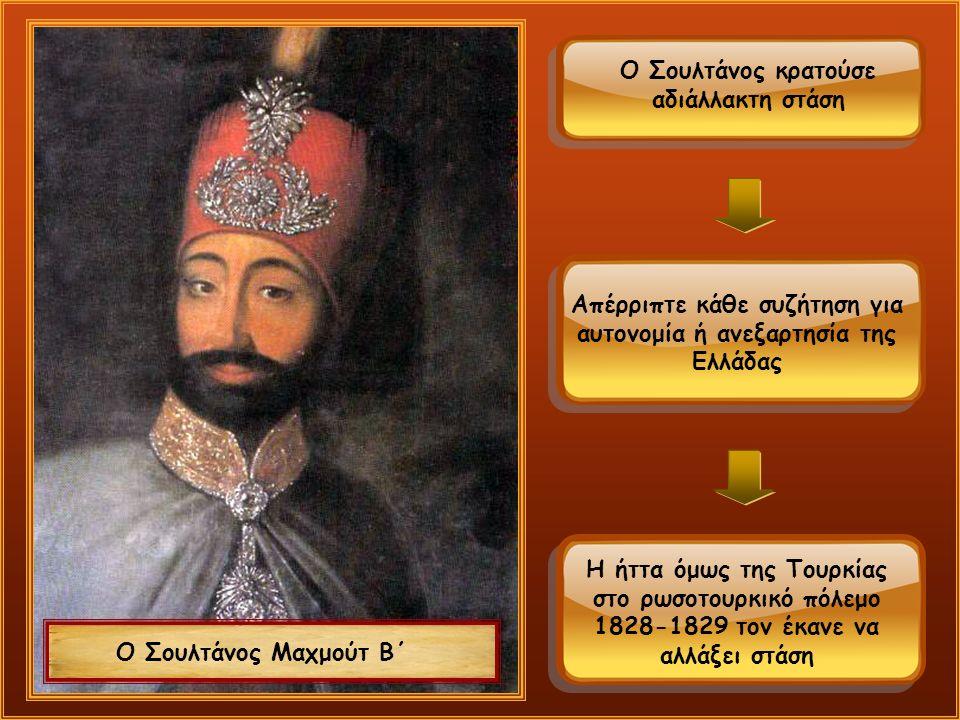 Ο Σουλτάνος Μαχμούτ Β΄ Ο Σουλτάνος κρατούσε αδιάλλακτη στάση Απέρριπτε κάθε συζήτηση για αυτονομία ή ανεξαρτησία της Ελλάδας Η ήττα όμως της Τουρκίας στο ρωσοτουρκικό πόλεμο 1828-1829 τον έκανε να αλλάξει στάση