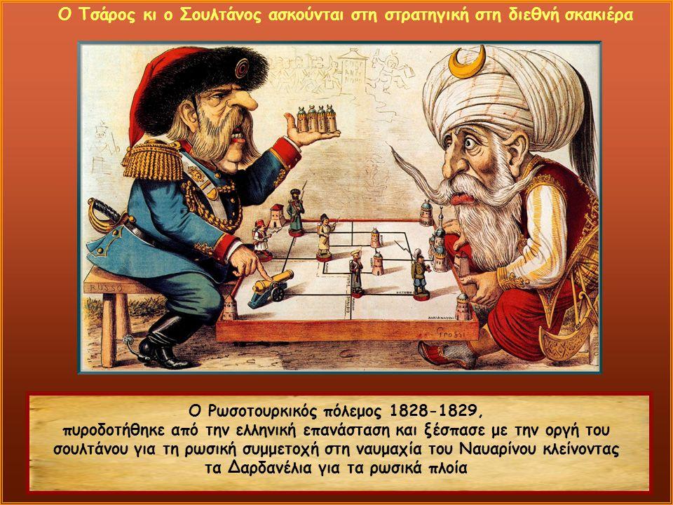 Ο Ρωσοτουρκικός πόλεμος 1828-1829, πυροδοτήθηκε από την ελληνική επανάσταση και ξέσπασε με την οργή του σουλτάνου για τη ρωσική συμμετοχή στη ναυμαχία του Ναυαρίνου κλείνοντας τα Δαρδανέλια για τα ρωσικά πλοία Ο Τσάρος κι ο Σουλτάνος ασκούνται στη στρατηγική στη διεθνή σκακιέρα