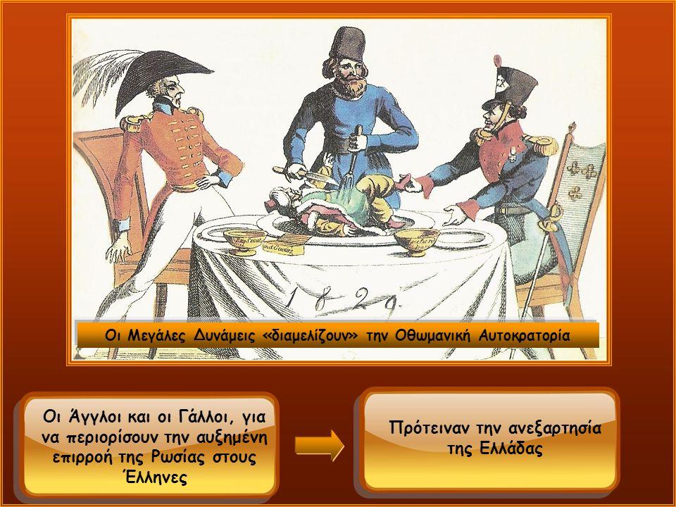 Οι Μεγάλες Δυνάμεις «διαμελίζουν» την Οθωμανική Αυτοκρατορία Οι Άγγλοι και οι Γάλλοι, για να περιορίσουν την αυξημένη επιρροή της Ρωσίας στους Έλληνες Πρότειναν την ανεξαρτησία της Ελλάδας