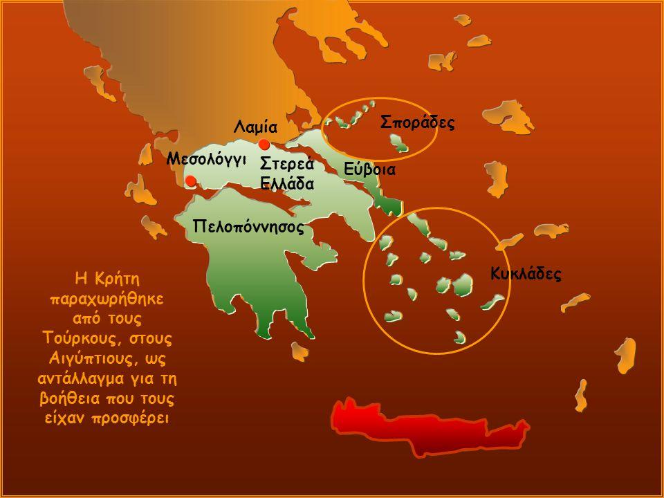 Λαμία Μεσολόγγι Εύβοια Σποράδες Κυκλάδες Πελοπόννησος Στερεά Ελλάδα Η Κρήτη παραχωρήθηκε από τους Τούρκους, στους Αιγύπτιους, ως αντάλλαγμα για τη βοήθεια που τους είχαν προσφέρει
