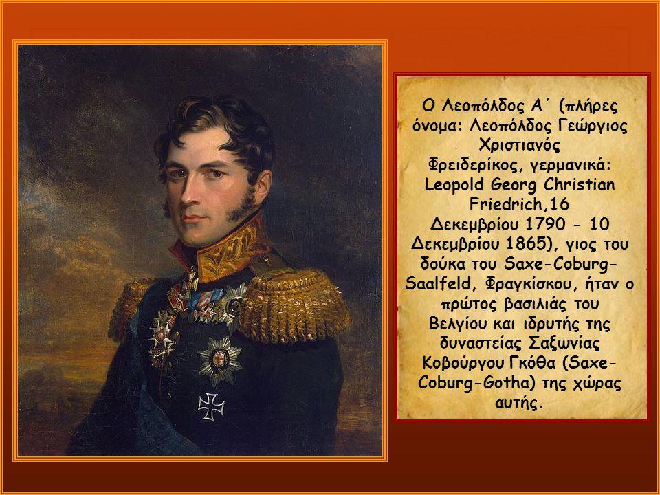 Ο Λεοπόλδος Α΄ (πλήρες όνομα: Λεοπόλδος Γεώργιος Χριστιανός Φρειδερίκος, γερμανικά: Leopold Georg Christian Friedrich,16 Δεκεμβρίου 1790 - 10 Δεκεμβρίου 1865), γιος του δούκα του Saxe-Coburg- Saalfeld, Φραγκίσκου, ήταν ο πρώτος βασιλιάς του Βελγίου και ιδρυτής της δυναστείας Σαξωνίας Κοβούργου Γκόθα (Saxe- Coburg-Gotha) της χώρας αυτής.