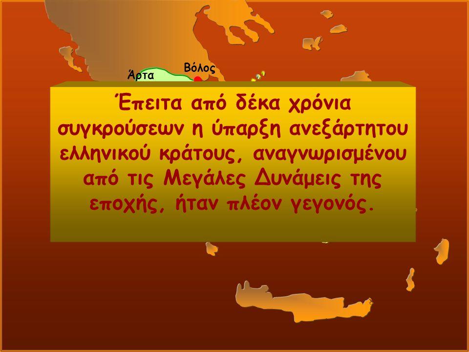Βόλος Άρτα Έπειτα από δέκα χρόνια συγκρούσεων η ύπαρξη ανεξάρτητου ελληνικού κράτους, αναγνωρισμένου από τις Μεγάλες Δυνάμεις της εποχής, ήταν πλέον γεγονός.