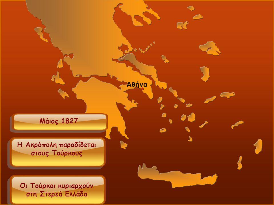 Μάιος 1827 Αθήνα Η Ακρόπολη παραδίδεται στους Τούρκους Οι Τούρκοι κυριαρχούν στη Στερεά Ελλάδα