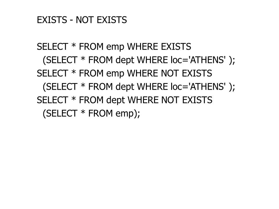 EXISTS - NOT EXISTS SELECT * FROM emp WHERE EXISTS (SELECT * FROM dept WHERE loc= ATHENS ); SELECT * FROM emp WHERE NOT EXISTS (SELECT * FROM dept WHERE loc= ATHENS ); SELECT * FROM dept WHERE NOT EXISTS (SELECT * FROM emp);