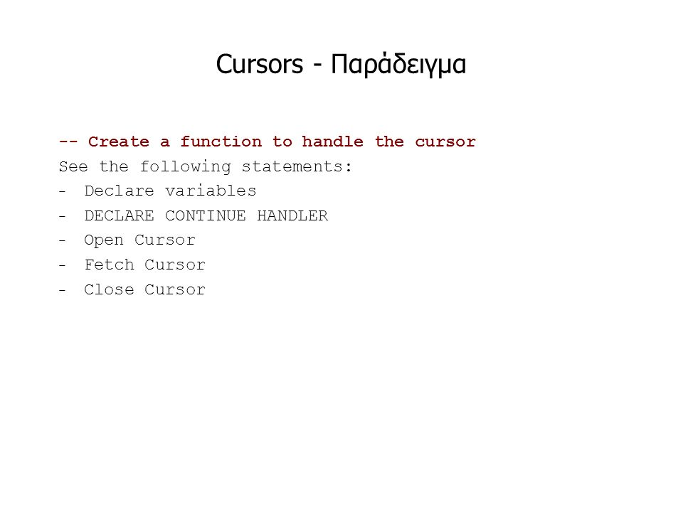 Cursors - Παράδειγμα -- Create a function to handle the cursor See the following statements: − Declare variables − DECLARE CONTINUE HANDLER − Open Cursor − Fetch Cursor − Close Cursor