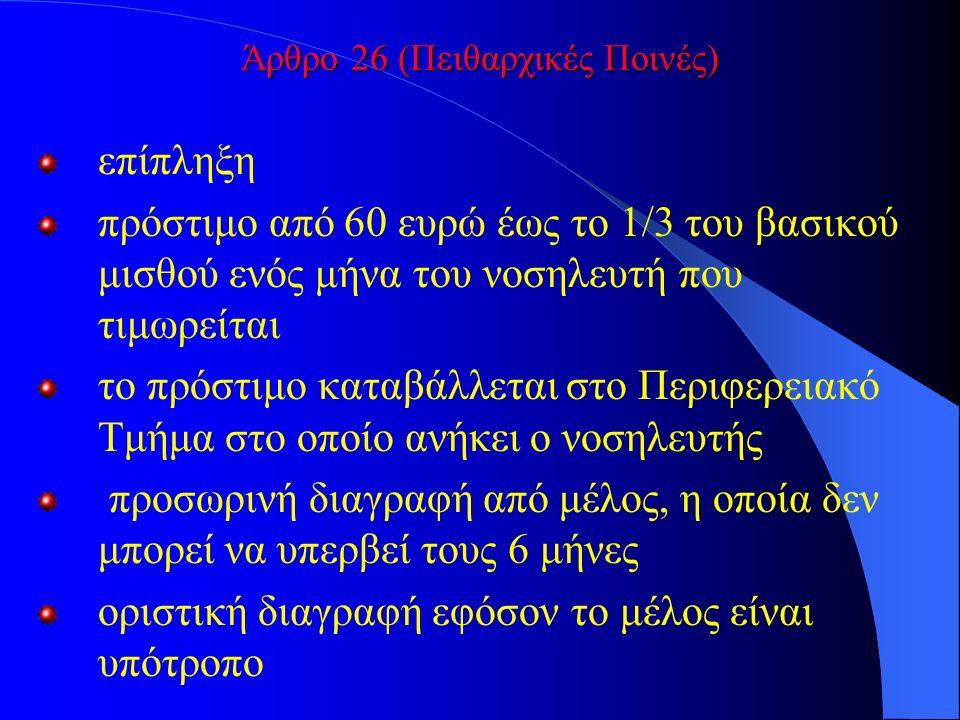 Άρθρο 26 (Πειθαρχικές Ποινές) επίπληξη πρόστιμο από 60 ευρώ έως το 1/3 του βασικού μισθού ενός μήνα του νοσηλευτή που τιμωρείται το πρόστιμο καταβάλλεται στο Περιφερειακό Τμήμα στο οποίο ανήκει ο νοσηλευτής προσωρινή διαγραφή από μέλος, η οποία δεν μπορεί να υπερβεί τους 6 μήνες οριστική διαγραφή εφόσον το μέλος είναι υπότροπο