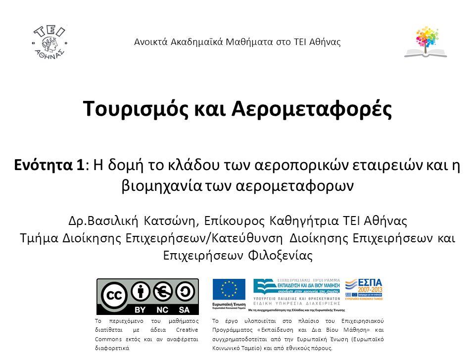 Τουρισμός και Αερομεταφορές Ενότητα 1: Η δομή το κλάδου των αεροπορικών εταιρειών και η βιομηχανία των αερομεταφορων Δρ.Βασιλική Κατσώνη, Επίκουρος Καθηγήτρια ΤΕΙ Αθήνας Τμήμα Διοίκησης Επιχειρήσεων/Κατεύθυνση Διοίκησης Επιχειρήσεων και Επιχειρήσεων Φιλοξενίας Ανοικτά Ακαδημαϊκά Μαθήματα στο ΤΕΙ Αθήνας Το περιεχόμενο του μαθήματος διατίθεται με άδεια Creative Commons εκτός και αν αναφέρεται διαφορετικά Το έργο υλοποιείται στο πλαίσιο του Επιχειρησιακού Προγράμματος «Εκπαίδευση και Δια Βίου Μάθηση» και συγχρηματοδοτείται από την Ευρωπαϊκή Ένωση (Ευρωπαϊκό Κοινωνικό Ταμείο) και από εθνικούς πόρους.