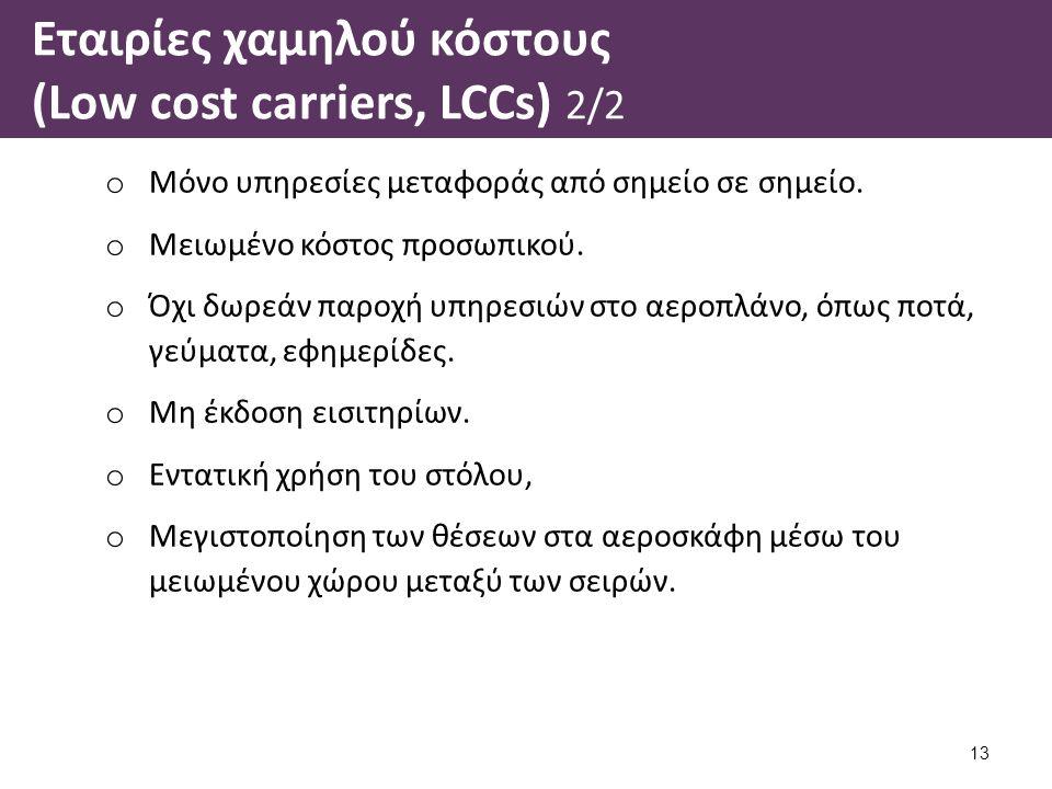 Εταιρίες χαμηλού κόστους (Low cost carriers, LCCs) 2/2 o Μόνο υπηρεσίες μεταφοράς από σημείο σε σημείο. o Μειωμένο κόστος προσωπικού. o Όχι δωρεάν παρ