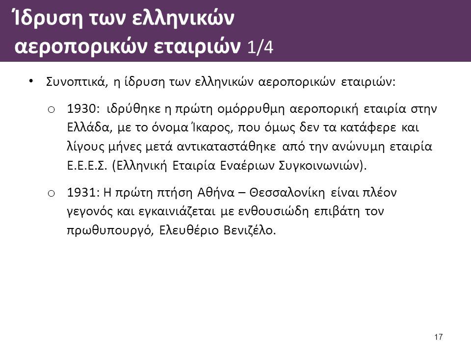 Ίδρυση των ελληνικών αεροπορικών εταιριών 1/4 Συνοπτικά, η ίδρυση των ελληνικών αεροπορικών εταιριών: o 1930: ιδρύθηκε η πρώτη ομόρρυθμη αεροπορική εταιρία στην Ελλάδα, με το όνομα Ίκαρος, που όμως δεν τα κατάφερε και λίγους μήνες μετά αντικαταστάθηκε από την ανώνυμη εταιρία Ε.Ε.Ε.Σ.