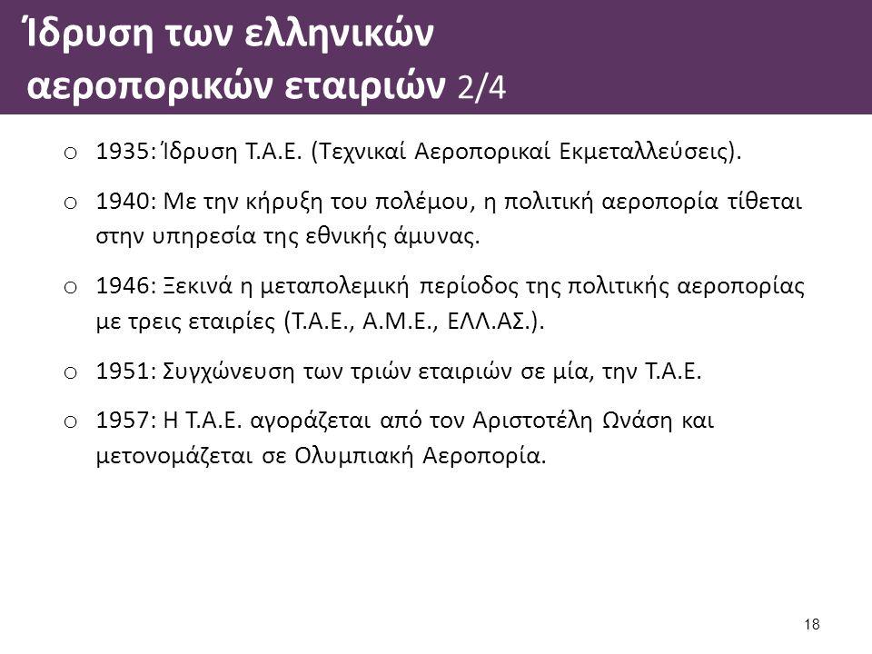 Ίδρυση των ελληνικών αεροπορικών εταιριών 2/4 o 1935: Ίδρυση Τ.Α.Ε. (Τεχνικαί Αεροπορικαί Εκμεταλλεύσεις). o 1940: Με την κήρυξη του πολέμου, η πολιτι