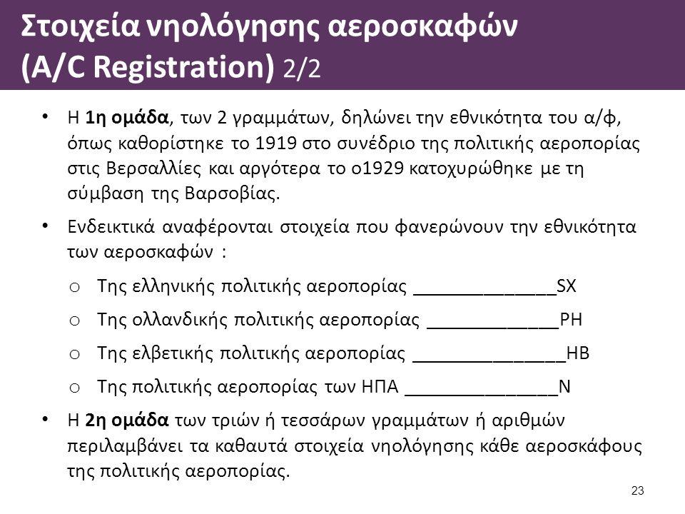 Στοιχεία νηολόγησης αεροσκαφών (A/C Registration) 2/2 Η 1η ομάδα, των 2 γραμμάτων, δηλώνει την εθνικότητα του α/φ, όπως καθορίστηκε το 1919 στο συνέδριο της πολιτικής αεροπορίας στις Βερσαλλίες και αργότερα το ο1929 κατοχυρώθηκε με τη σύμβαση της Βαρσοβίας.