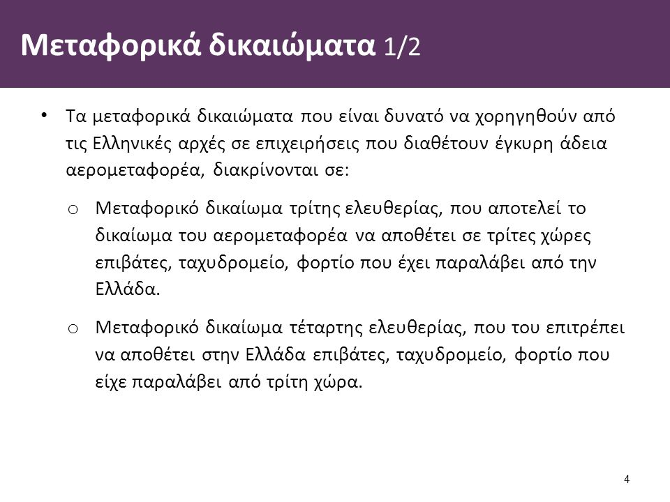 Μεταφορικά δικαιώματα 1/2 Τα μεταφορικά δικαιώματα που είναι δυνατό να χορηγηθούν από τις Ελληνικές αρχές σε επιχειρήσεις που διαθέτουν έγκυρη άδεια αερομεταφορέα, διακρίνονται σε: o Μεταφορικό δικαίωμα τρίτης ελευθερίας, που αποτελεί το δικαίωμα του αερομεταφορέα να αποθέτει σε τρίτες χώρες επιβάτες, ταχυδρομείο, φορτίο που έχει παραλάβει από την Ελλάδα.