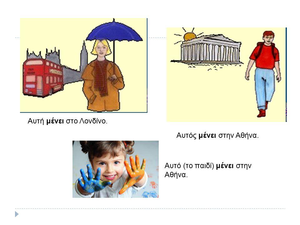 Αυτή μένει στο Λονδίνο. Αυτός μένει στην Αθήνα. Αυτό (το παιδί) μένει στην Αθήνα.