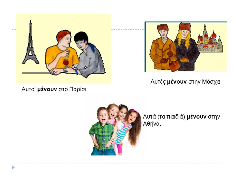 Αυτοί μένουν στο Παρίσι Αυτές μένουν στην Μόσχα Αυτά (τα παιδιά) μένουν στην Αθήνα.