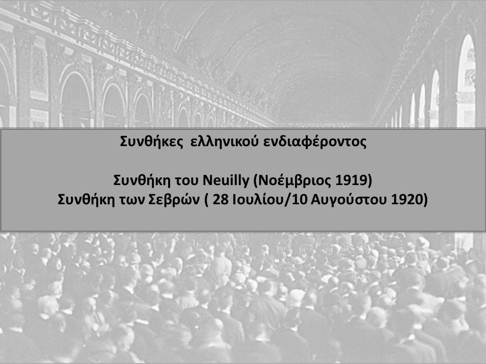 Συνθήκες ελληνικού ενδιαφέροντος Συνθήκη του Neuilly (Νοέμβριος 1919) Συνθήκη των Σεβρών ( 28 Ιουλίου/10 Αυγούστου 1920)