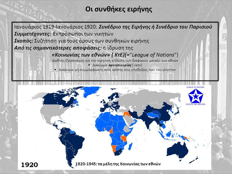 Οι συνθήκες ειρήνης Ιανουάριος 1919-Ιανουάριος 1920: Συνέδριο της Ειρήνης ή Συνέδριο του Παρισιού Συμμετέχοντες: Εκπρόσωποι των νικητών Σκοπός: Συζήτηση για τους όρους των συνθηκών ειρήνης Από τις σημαντικότερες αποφάσεις: η ίδρυση της «Κοινωνίας των εθνών» ( ΚτΕ)(= League of Nations ) Διεθνής Οργανισμός για την ειρηνική επίλυση των διαφορών μεταξύ των εθνών  Δικαίωμα αρνησικυρίας ( veto)  Δικαίωμα μη συμμόρφωσης ενός κράτος στις υποδείξεις που του γίνονταν 1920-1945: τα μέλη της Κοινωνίας των εθνών