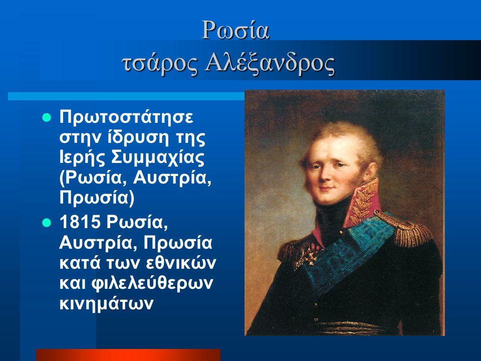 Ρωσία τσάρος Αλέξανδρος Ρωσία τσάρος Αλέξανδρος Πρωτοστάτησε στην ίδρυση της Ιερής Συμμαχίας (Ρωσία, Αυστρία, Πρωσία) 1815 Ρωσία, Αυστρία, Πρωσία κατά των εθνικών και φιλελεύθερων κινημάτων