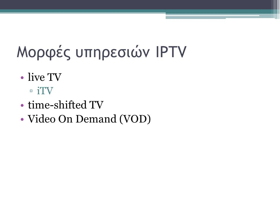 Μορφές υπηρεσιών IPTV live TV ▫iTV time-shifted TV Video On Demand (VOD)