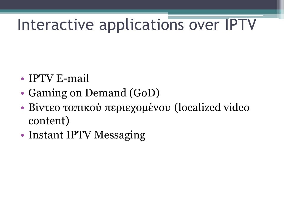 Interactive applications over IPTV IPTV E-mail Gaming on Demand (GoD) Βίντεο τοπικού περιεχομένου (localized video content) Instant IPTV Messaging