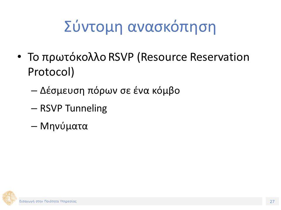 27 Εισαγωγή στην Ποιότητα Υπηρεσίας Σύντομη ανασκόπηση Το πρωτόκολλο RSVP (Resource Reservation Protocol) – Δέσμευση πόρων σε ένα κόμβο – RSVP Tunneling – Μηνύματα