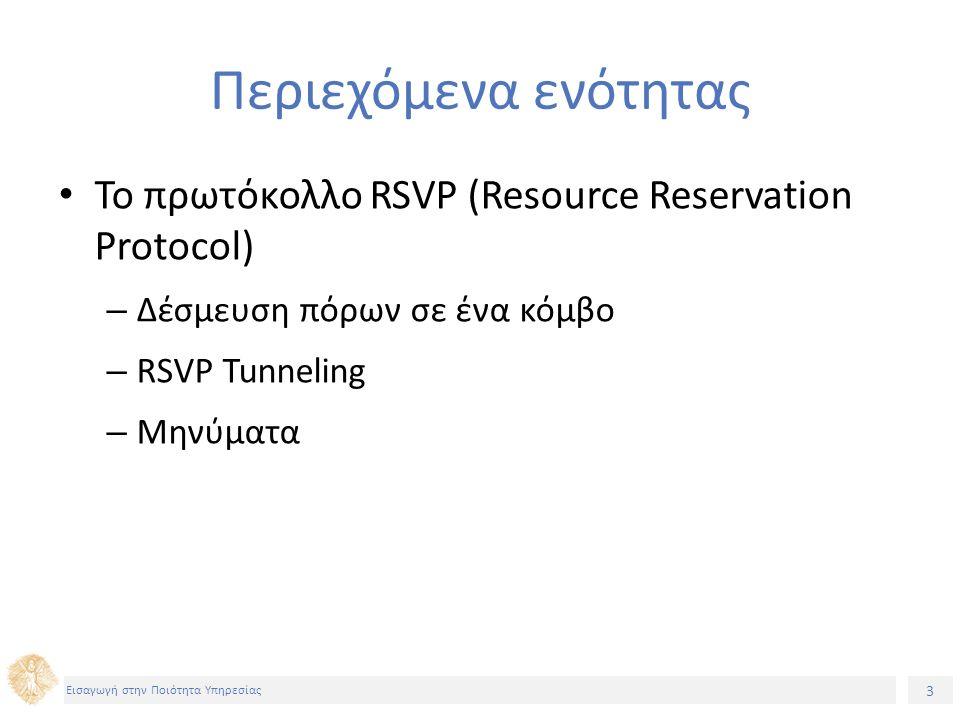 3 Εισαγωγή στην Ποιότητα Υπηρεσίας Περιεχόμενα ενότητας Το πρωτόκολλο RSVP (Resource Reservation Protocol) – Δέσμευση πόρων σε ένα κόμβο – RSVP Tunneling – Μηνύματα