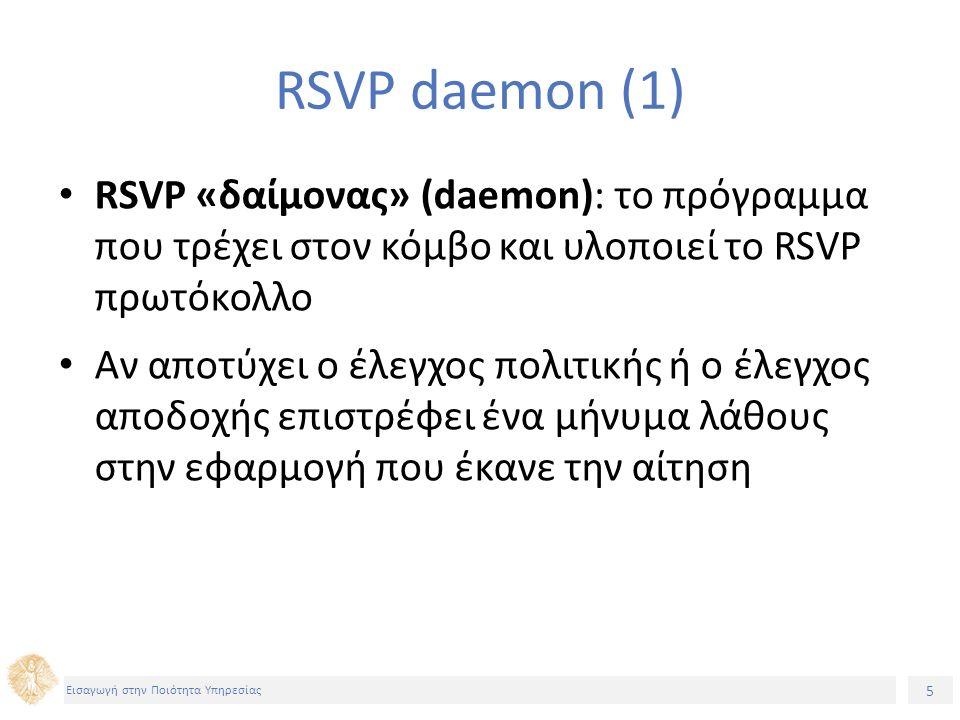 5 Εισαγωγή στην Ποιότητα Υπηρεσίας RSVP daemon (1) RSVP «δαίμονας» (daemon): το πρόγραμμα που τρέχει στον κόμβο και υλοποιεί το RSVP πρωτόκολλο Αν απο
