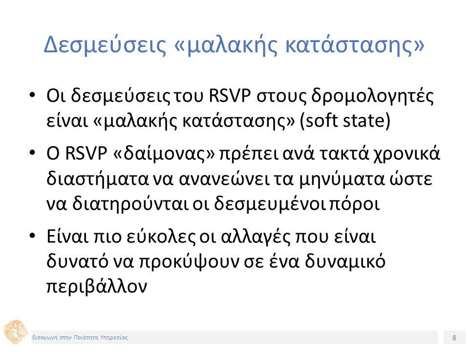 8 Εισαγωγή στην Ποιότητα Υπηρεσίας Δεσμεύσεις «μαλακής κατάστασης» Οι δεσμεύσεις του RSVP στους δρομολογητές είναι «μαλακής κατάστασης» (soft state) Ο