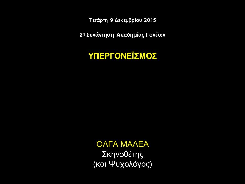 Τετάρτη 9 Δεκεμβρίου 2015 2 η Συνάντηση Ακαδημίας Γονέων ΥΠΕΡΓΟΝΕΪΣΜΟΣ ΟΛΓΑ ΜΑΛΕΑ Σκηνοθέτης (και Ψυχολόγος)