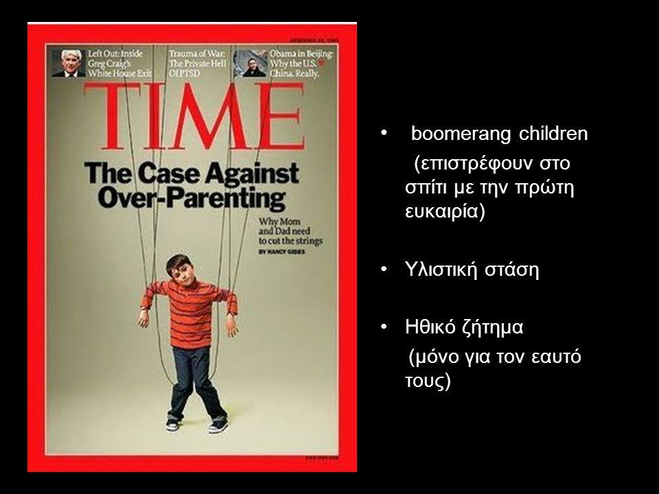 boomerang children (επιστρέφουν στο σπίτι με την πρώτη ευκαιρία) Υλιστική στάση Ηθικό ζήτημα (μόνο για τον εαυτό τους)