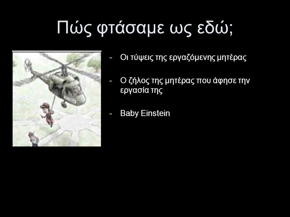 -Οι τύψεις της εργαζόμενης μητέρας -Ο ζήλος της μητέρας που άφησε την εργασία της -Βaby Einstein Πώς φτάσαμε ως εδώ;