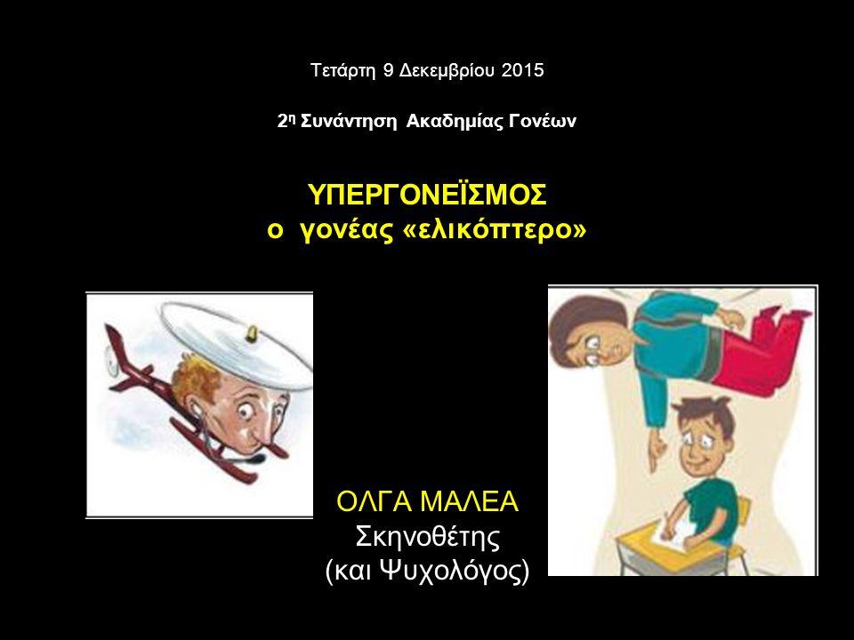 Τετάρτη 9 Δεκεμβρίου 2015 2 η Συνάντηση Ακαδημίας Γονέων ΥΠΕΡΓΟΝΕΪΣΜΟΣ ο γονέας «ελικόπτερο» ΟΛΓΑ ΜΑΛΕΑ Σκηνοθέτης (και Ψυχολόγος)