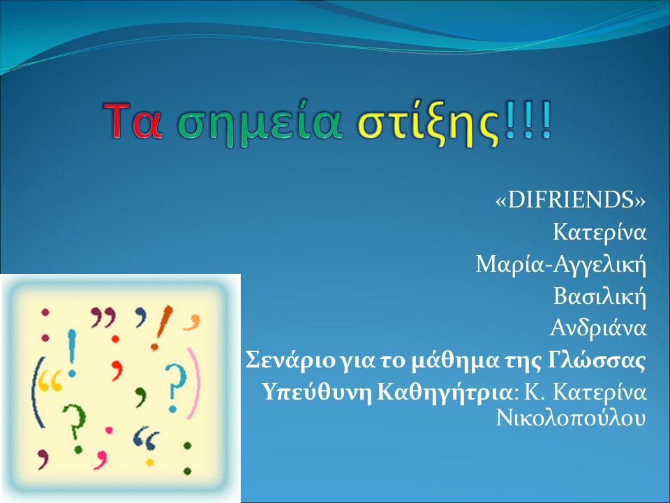 «DIFRIENDS» Κατερίνα Μαρία-Αγγελική Βασιλική Ανδριάνα Σενάριο για το μάθημα της Γλώσσας Υπεύθυνη Καθηγήτρια: Κ. Κατερίνα Νικολοπούλου