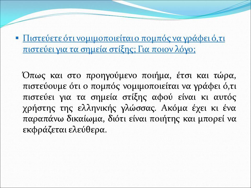  Πιστεύετε ότι νομιμοποιείται ο πομπός να γράφει ό,τι πιστεύει για τα σημεία στίξης; Για ποιον λόγο; Όπως και στο προηγούμενο ποιήμα, έτσι και τώρα, πιστεύουμε ότι ο πομπός νομιμοποιείται να γράφει ό,τι πιστεύει για τα σημεία στίξης αφού είναι κι αυτός χρήστης της ελληνικής γλώσσας.
