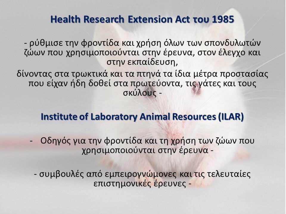 Health Research Extension Act του 1985 - ρύθμισε την φροντίδα και χρήση όλων των σπονδυλωτών ζώων που χρησιμοποιούνται στην έρευνα, στον έλεγχο και στην εκπαίδευση, δίνοντας στα τρωκτικά και τα πτηνά τα ίδια μέτρα προστασίας που είχαν ήδη δοθεί στα πρωτεύοντα, τις γάτες και τους σκύλους - Institute of Laboratory Animal Resources (ILAR) -Οδηγός για την φροντίδα και τη χρήση των ζώων που χρησιμοποιούνται στην έρευνα - - συμβουλές από εμπειρογνώμονες και τις τελευταίες επιστημονικές έρευνες -