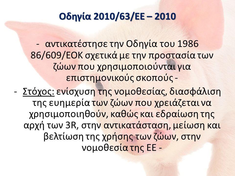 Οδηγία 2010/63/ΕΕ – 2010 -αντικατέστησε την Οδηγία του 1986 86/609/ΕΟΚ σχετικά με την προστασία των ζώων που χρησιμοποιούνται για επιστημονικούς σκοπούς - -Στόχος: ενίσχυση της νομοθεσίας, διασφάλιση της ευημερία των ζώων που χρειάζεται να χρησιμοποιηθούν, καθώς και εδραίωση της αρχή των 3R, στην αντικατάσταση, μείωση και βελτίωση της χρήσης των ζώων, στην νομοθεσία της ΕΕ -