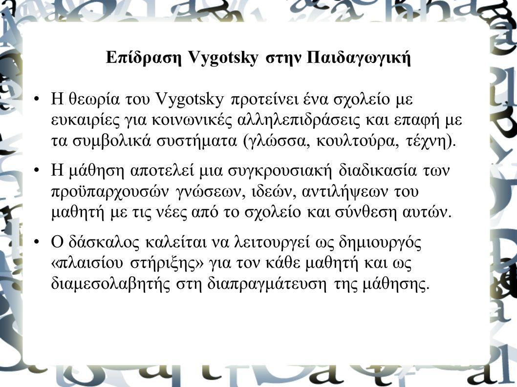 Επίδραση Vygotsky στην Παιδαγωγική Η θεωρία του Vygotsky προτείνει ένα σχολείο με ευκαιρίες για κοινωνικές αλληλεπιδράσεις και επαφή με τα συμβολικά συστήματα (γλώσσα, κουλτούρα, τέχνη).