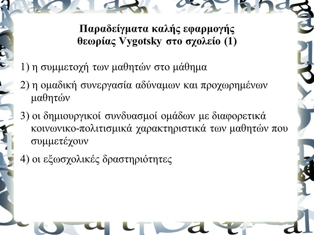 Παραδείγματα καλής εφαρμογής θεωρίας Vygotsky στο σχολείο (1) 1) η συμμετοχή των μαθητών στο μάθημα 2) η ομαδική συνεργασία αδύναμων και προχωρημένων μαθητών 3) οι δημιουργικοί συνδυασμοί ομάδων με διαφορετικά κοινωνικο-πολιτισμικά χαρακτηριστικά των μαθητών που συμμετέχουν 4) οι εξωσχολικές δραστηριότητες