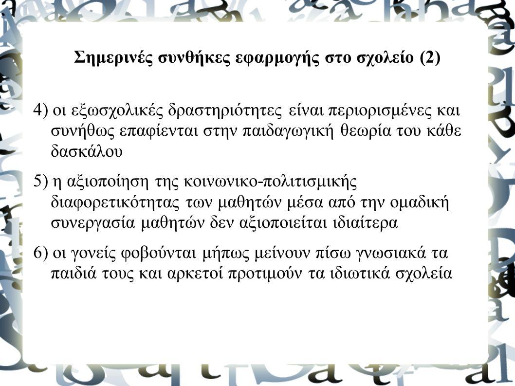 Σημερινές συνθήκες εφαρμογής στο σχολείο (2) 4) οι εξωσχολικές δραστηριότητες είναι περιορισμένες και συνήθως επαφίενται στην παιδαγωγική θεωρία του κάθε δασκάλου 5) η αξιοποίηση της κοινωνικο-πολιτισμικής διαφορετικότητας των μαθητών μέσα από την ομαδική συνεργασία μαθητών δεν αξιοποιείται ιδιαίτερα 6) οι γονείς φοβούνται μήπως μείνουν πίσω γνωσιακά τα παιδιά τους και αρκετοί προτιμούν τα ιδιωτικά σχολεία