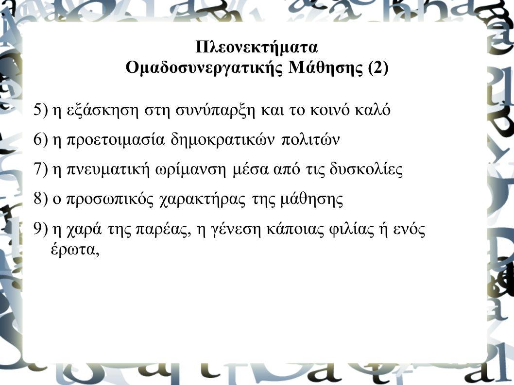 Πλεονεκτήματα Ομαδοσυνεργατικής Μάθησης (2) 5) η εξάσκηση στη συνύπαρξη και το κοινό καλό 6) η προετοιμασία δημοκρατικών πολιτών 7) η πνευματική ωρίμανση μέσα από τις δυσκολίες 8) ο προσωπικός χαρακτήρας της μάθησης 9) η χαρά της παρέας, η γένεση κάποιας φιλίας ή ενός έρωτα,