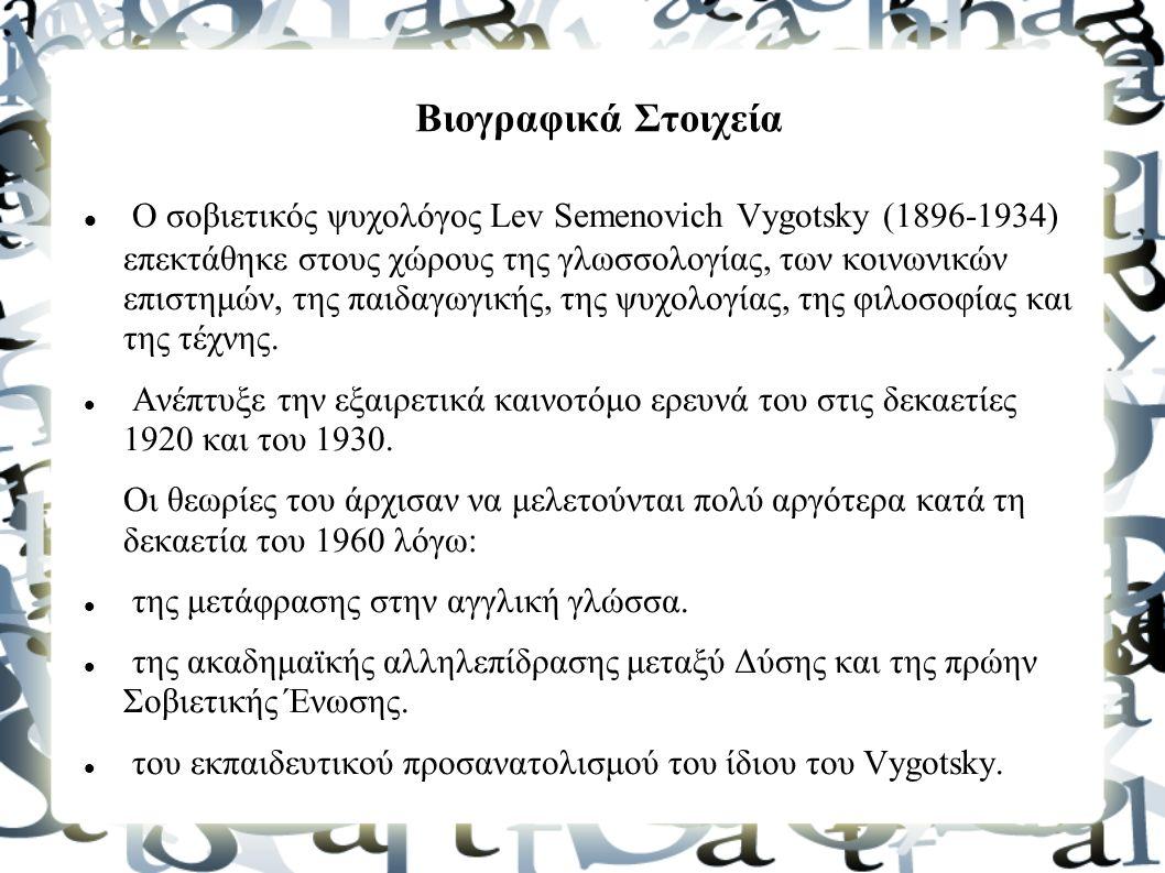 Βιογραφικά Στοιχεία Ο σοβιετικός ψυχολόγος Lev Semenovich Vygotsky (1896-1934) επεκτάθηκε στους χώρους της γλωσσολογίας, των κοινωνικών επιστημών, της παιδαγωγικής, της ψυχολογίας, της φιλοσοφίας και της τέχνης.