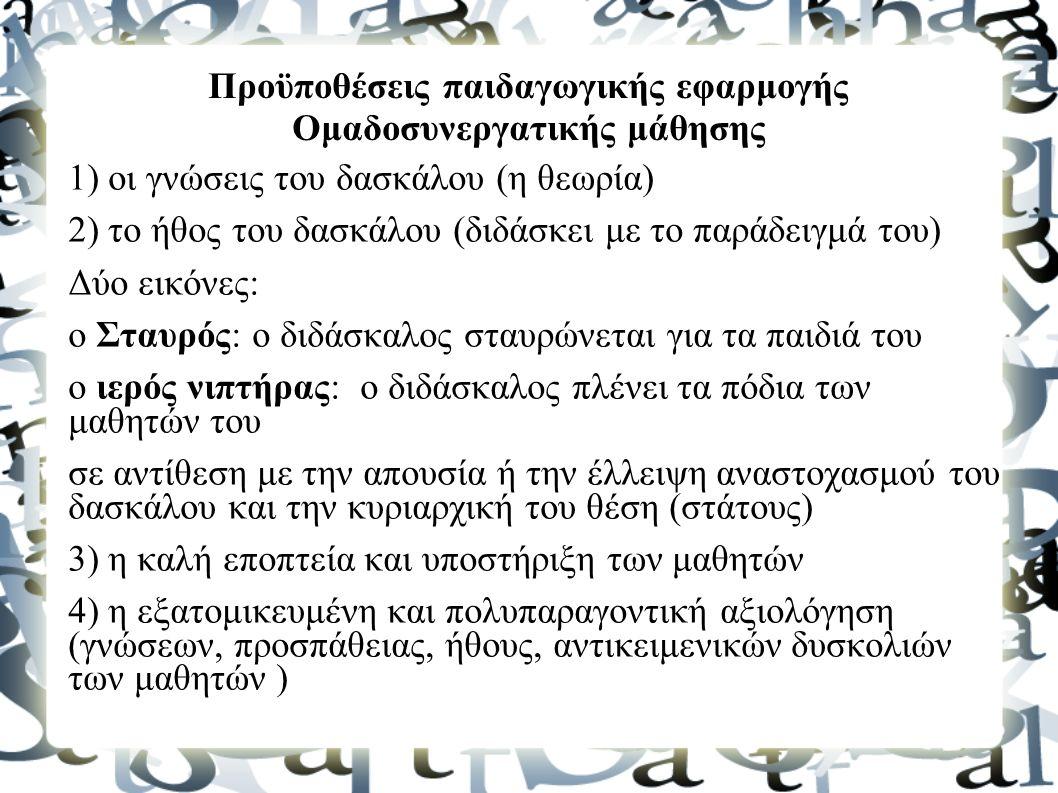 Προϋποθέσεις παιδαγωγικής εφαρμογής Ομαδοσυνεργατικής μάθησης 1) οι γνώσεις του δασκάλου (η θεωρία) 2) το ήθος του δασκάλου (διδάσκει με το παράδειγμά του) Δύο εικόνες: ο Σταυρός: ο διδάσκαλος σταυρώνεται για τα παιδιά του ο ιερός νιπτήρας: o διδάσκαλος πλένει τα πόδια των μαθητών του σε αντίθεση με την απουσία ή την έλλειψη αναστοχασμού του δασκάλου και την κυριαρχική του θέση (στάτους) 3) η καλή εποπτεία και υποστήριξη των μαθητών 4) η εξατομικευμένη και πολυπαραγοντική αξιολόγηση (γνώσεων, προσπάθειας, ήθους, αντικειμενικών δυσκολιών των μαθητών )
