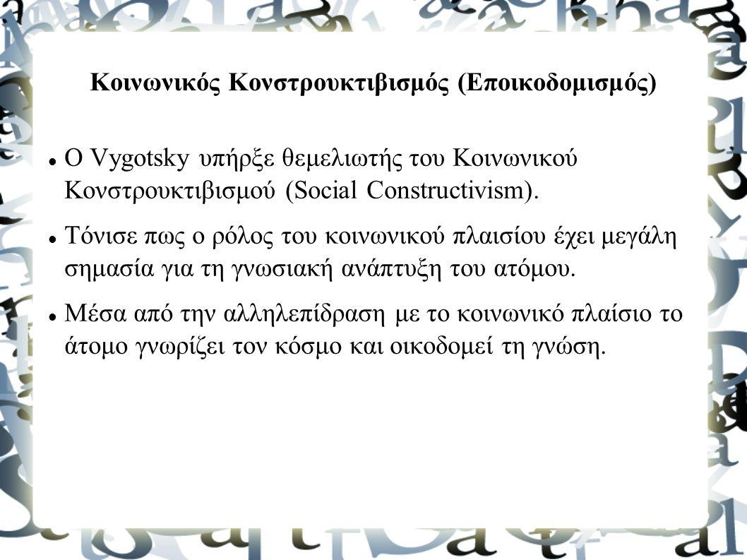 Κοινωνικός Κονστρουκτιβισμός (Εποικοδομισμός) Ο Vygotsky υπήρξε θεμελιωτής του Κοινωνικού Κονστρουκτιβισμού (Social Constructivism).