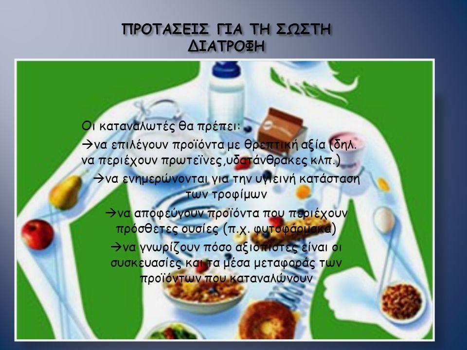 ΠΡΟΤΑΣΕΙΣ ΓΙΑ ΤΗ ΣΩΣΤΗ ΔΙΑΤΡΟΦΗ Οι καταναλωτές θα πρέπει:  να επιλέγουν προϊόντα με θρεπτική αξία (δηλ. να περιέχουν πρωτεϊνες,υδατάνθρακες κλπ.)  ν