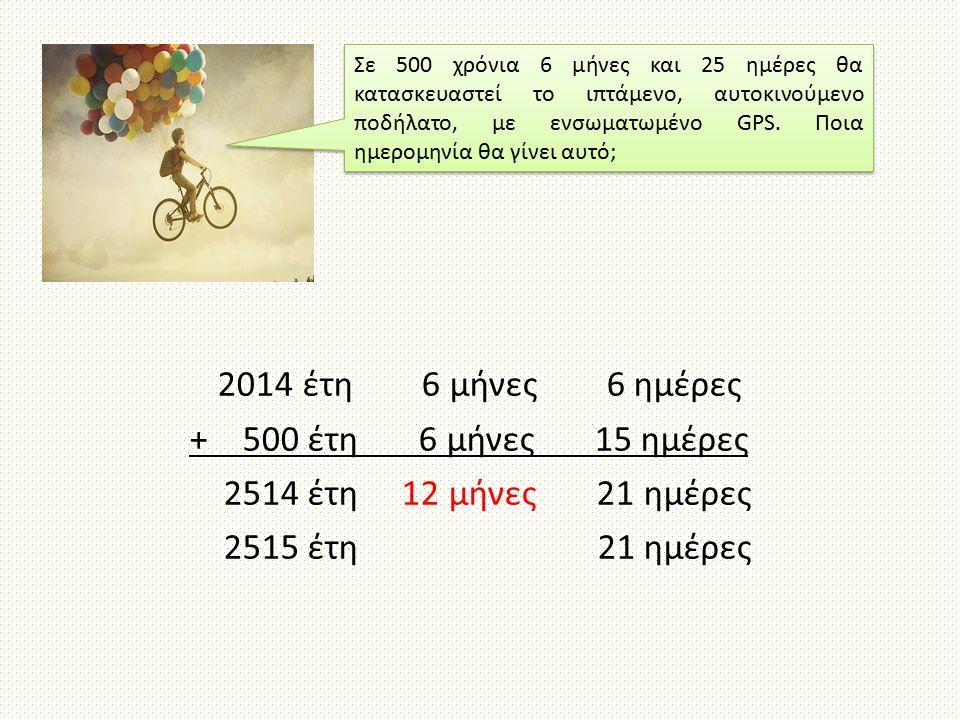 2014 έτη 6 μήνες 6 ημέρες + 500 έτη 6 μήνες 15 ημέρες 2514 έτη 12 μήνες 21 ημέρες 2515 έτη 21 ημέρες Σε 500 χρόνια 6 μήνες και 25 ημέρες θα κατασκευαστεί το ιπτάμενο, αυτοκινούμενο ποδήλατο, με ενσωματωμένο GPS.